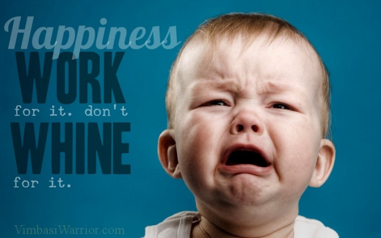 Hapiness work for it dont whine for it